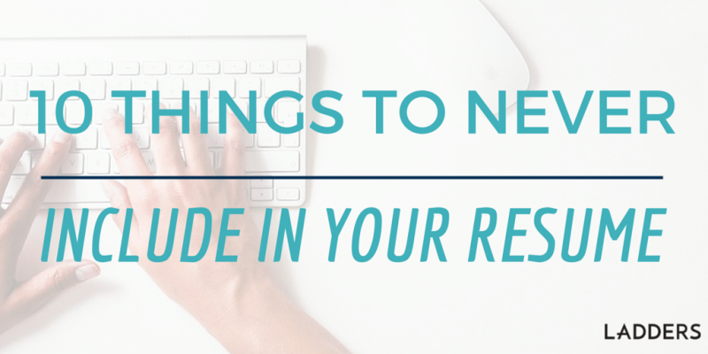 10 Things You Should Never Include in your Resume | Ladders