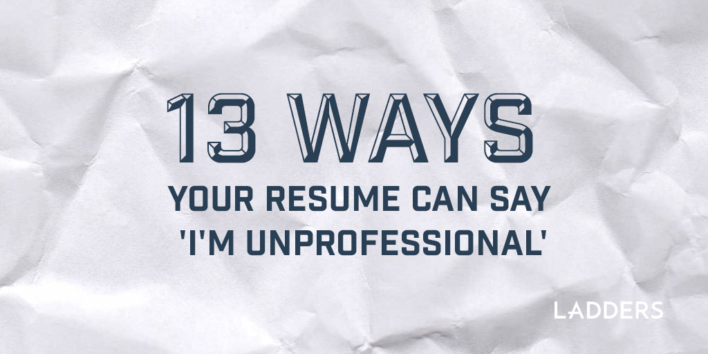 13 Ways Your Resume Can Say Im Unprofessional Ladders