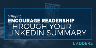 5 Ways To Encourage Readership Through Your LinkedIn Summary Section