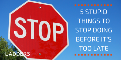 5 stupid things to stop doing before it's too late