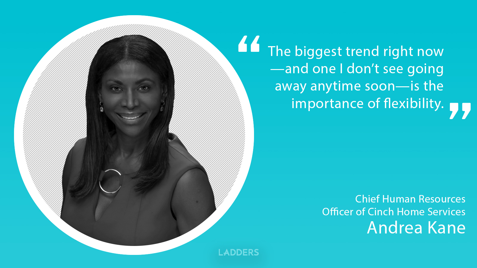 Andrea Kane, CHRO, Cinch Home Services: The biggest trend right now is the importance of flexibility