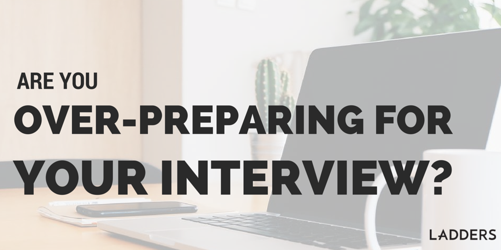 Are You Over Preparing For Your Interview?