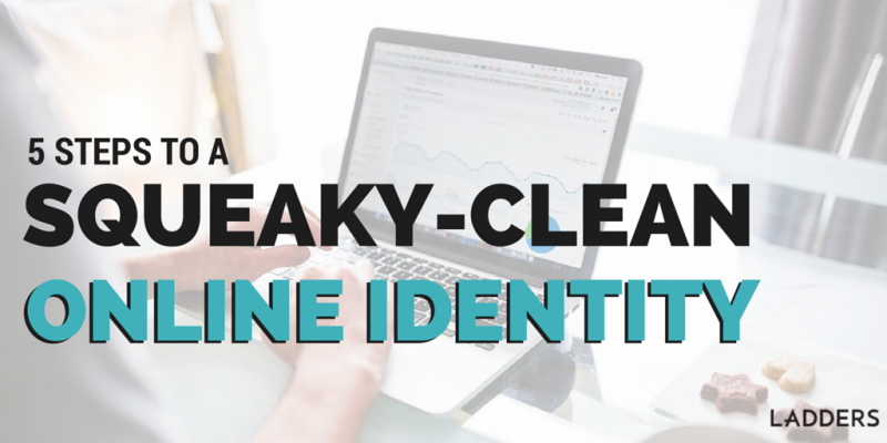 Five Steps To A Squeaky Clean Online Identity | Ladders | Business News U0026  Career Advice  The Ladders