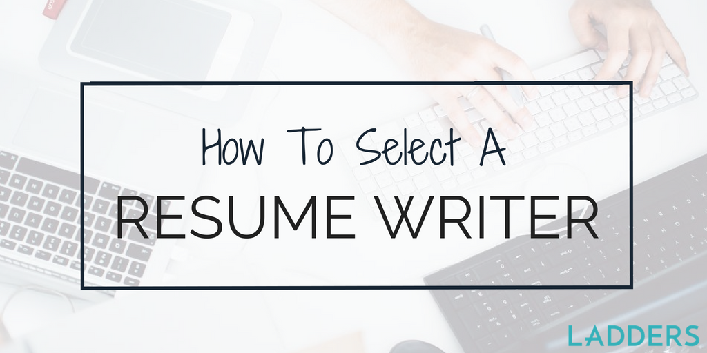 How To Select A Resume Writer | Ladders | Business News U0026 Career Advice