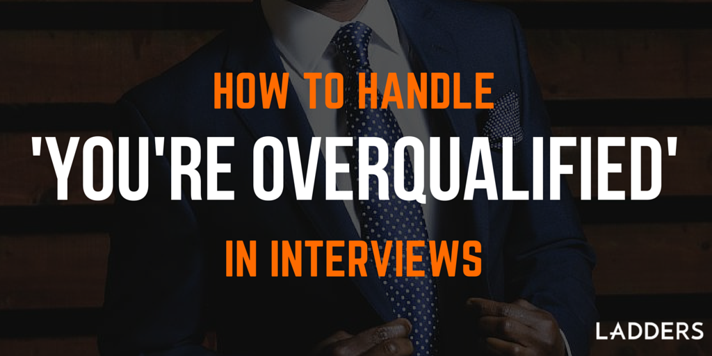 how to handle  u0026 39 you u0026 39 re overqualified u0026 39  in interviews