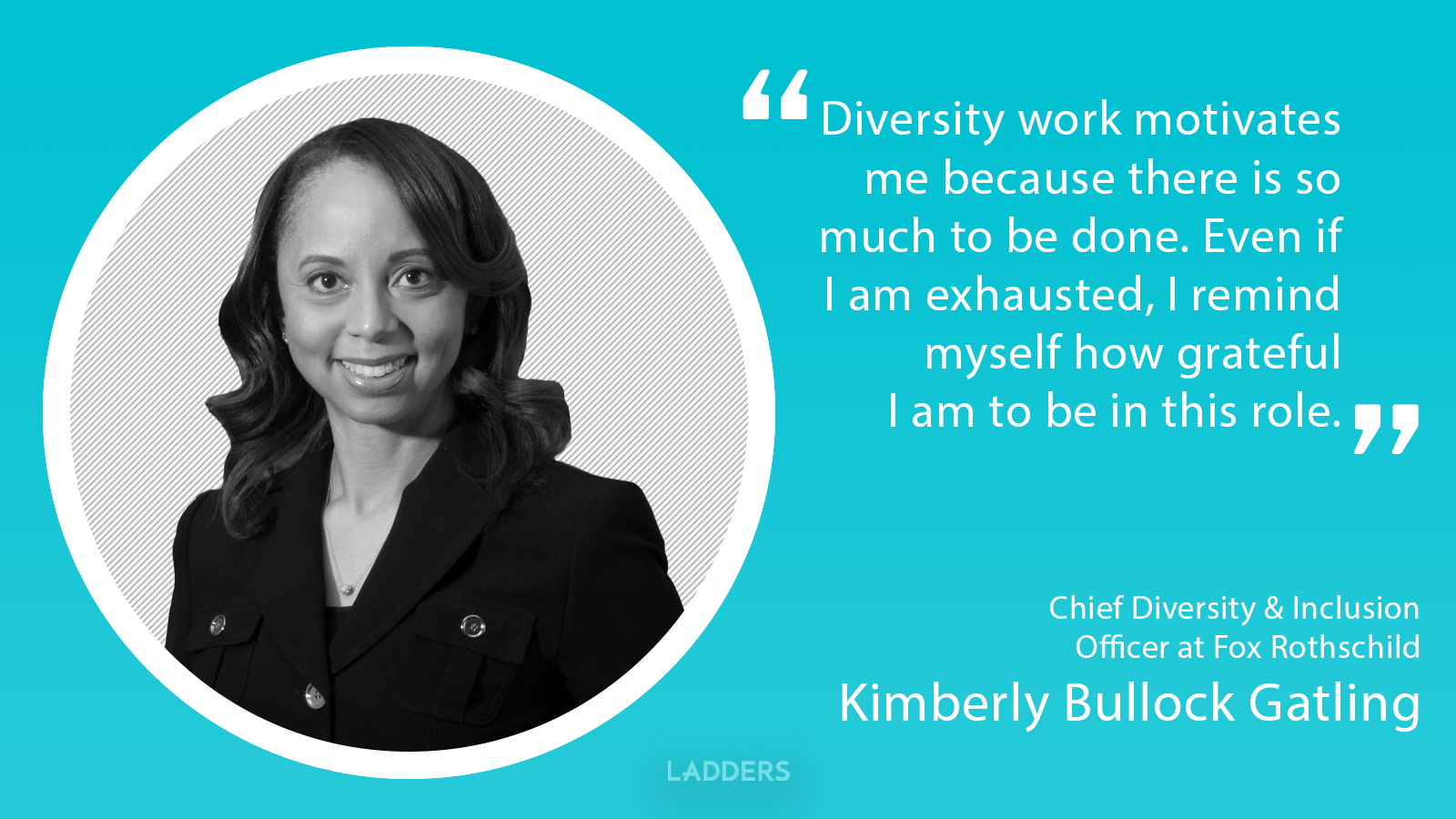 Kimberly Bullock Gatling, Chief Diversity & Inclusion Officer at Fox Rothschild's: Diversity work motivates me because there is so much to be done.