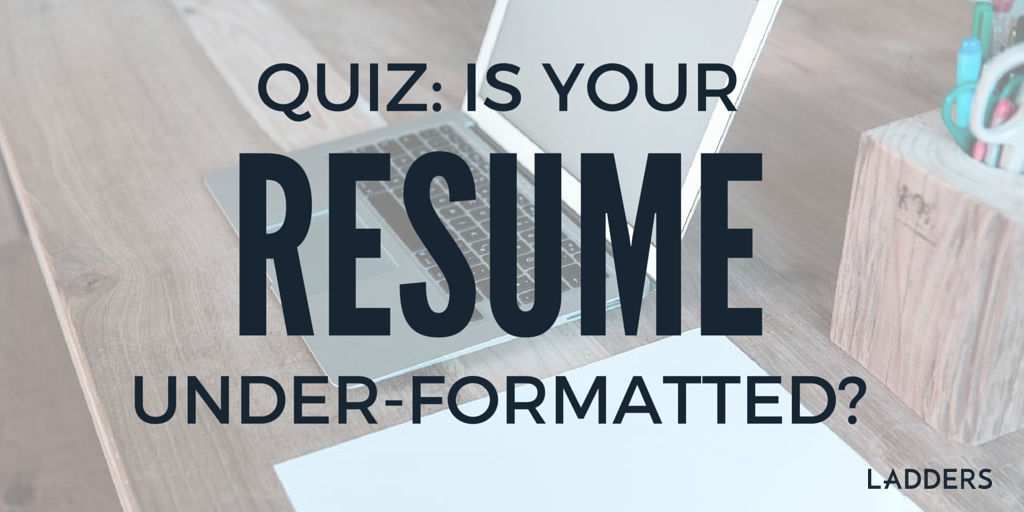 Quiz Is Your Resume Under Formatted Ladders