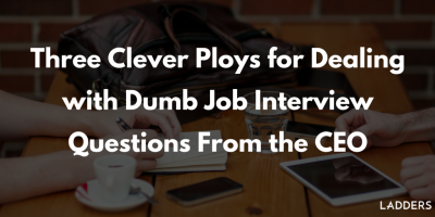Three Clever Ploys for Dealing with Dumb Job Interview Questions From the CEO