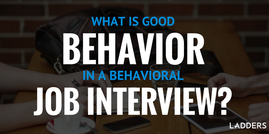 whats good behavior in a behavioral job interview ladders