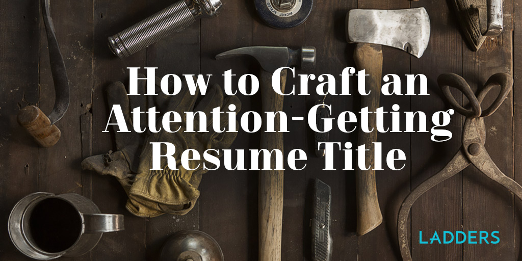How To Craft An Attention Getting Resume Title Ladders