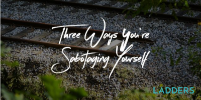 Three Ways You're Sabotaging Yourself